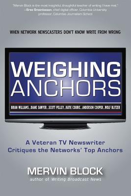 Weighing Anchors: A Veteran TV Newswriter Critiques the Networks' Top Anchors - Block, Mervin
