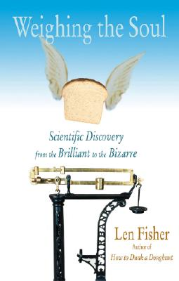 Weighing the Soul: Scientific Discovery from the Brilliant to the Bizarre - Fisher, Len