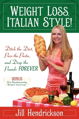 Weight Loss, Italian-Style!: Ditch the Diet, Pass the Pasta, and Drop the Pounds FOREVER - Hendrickson, Jill