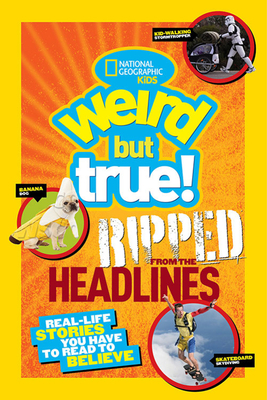 Weird But True!: Ripped from the Headlines: Real-Life Stories You Have to Read to Believe - National Geographic Kids