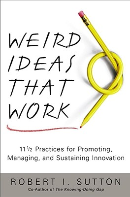 Weird Ideas That Work: 11 1/2 Practices for Promoting, Managing, and Sustaining Innovation - Sutton, Robert I