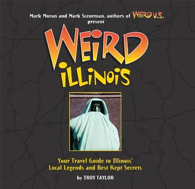 Weird Illinois: Your Travel Guide to Illinois' Local Legends and Best Kept Secrets - Taylor, Troy, and Moran, Mark (Editor), and Sceurman, Mark (Editor)