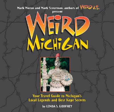 Weird Michigan: Your Travel Guide to Michigan's Local Legends and Best Kept Secrets - Godfrey, Linda S, and Moran, Mark (Foreword by), and Sceurman, Mark (Foreword by)