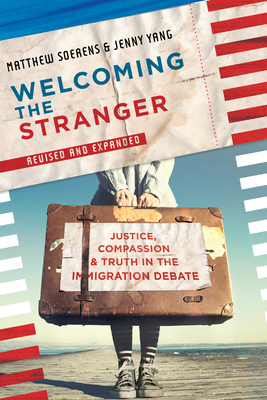 Welcoming the Stranger: Justice, Compassion & Truth in the Immigration Debate (Revised) - Soerens, Matthew, and Yang, Jenny, and Anderson, Leith