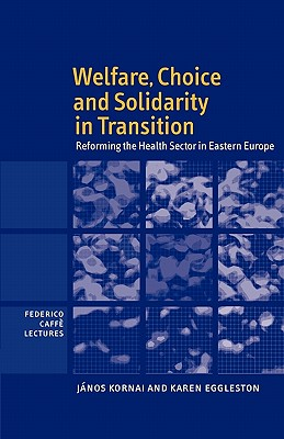 Welfare, Choice and Solidarity in Transition: Reforming the Health Sector in Eastern Europe - Kornai, Janos, and Eggleston, Karen