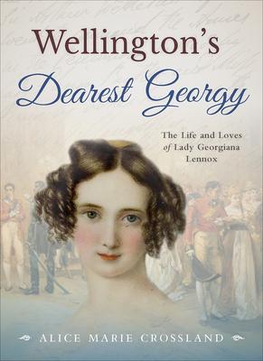 Wellington's Dearest Georgy: The Life and Loves of Lady Georgiana Lennox - Crossland, Alice Marie