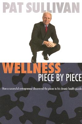 Wellness Piece by Piece: How a Successful Entrepreneur Discovered the Pieces to His Chronic Health Puzzle - Sullivan, Pat