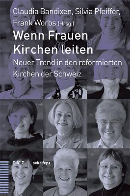 Wenn Frauen Kirchen Leiten: Neuer Trend in Den Reformierten Kirchen Der Schweiz - Bandixen, Claudia (Editor), and Pfeiffer, Silvia (Editor), and Worbs, Frank (Editor)