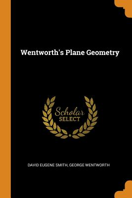 Wentworth's Plane Geometry - Smith, David Eugene, and Wentworth, George