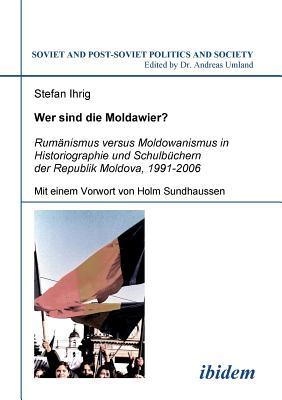 Wer Sind Die Moldawier?. Rum?nismus Versus Moldowanismus in Historiographie Und Schulb?chern Der Republik Moldova, 1991-2006 - Ihrig, Stefan, and Sundhaussen, Holm (Foreword by), and Umland, Andreas (Editor)