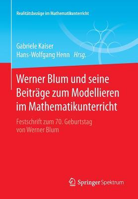 Werner Blum Und Seine Beitrage Zum Modellieren Im Mathematikunterricht: Festschrift Zum 70. Geburtstag Von Werner Blum - Kaiser, Gabriele (Editor), and Henn, Hans-Wolfgang (Editor)