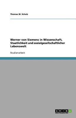 Werner Von Siemens in Wissenschaft, Staatlichkeit Und Sozialgesellschaftlicher Lebenswelt - Scholz, Thomas M