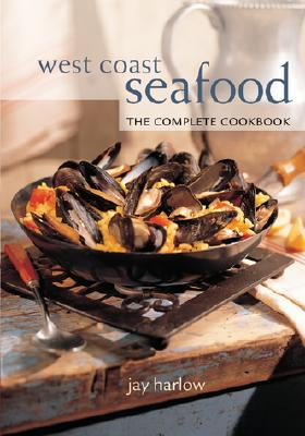 West Coast Seafood: The Complete Cookbook - Harlow, Jay