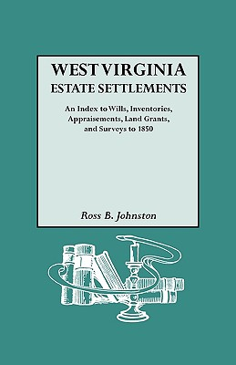West Virginia Estate Settlements. an Index to Wills, Inventories, Appraisements, Land Grants, and Surveys to 1850 - Johnston, Ross B