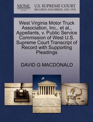 West Virginia Motor Truck Association, Inc., et al., Appellants, V. Public Service Commission of West U.S. Supreme Court Transcript of Record with Supporting Pleadings - MacDonald, David G