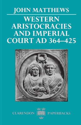 Western Aristocracies and Imperial Court, Ad 364-425 - Matthews, John