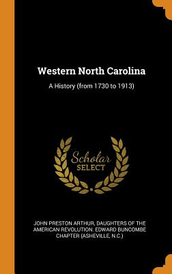 Western North Carolina: A History (from 1730 to 1913) - Arthur, John Preston, and Daughters of the American Revolution Ed (Creator)