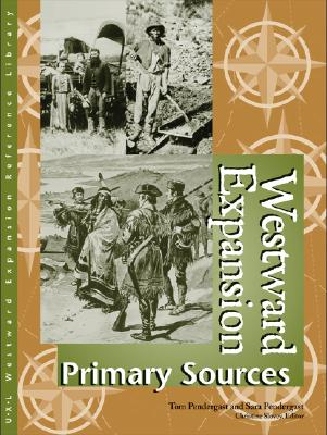 Westward Expansion: Primary Sources - Pendergast, Tom, and Pendergast, Sara, and Slovey, Christine (Editor)