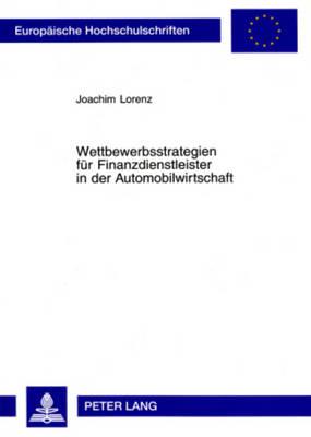 Wettbewerbsstrategien Fuer Finanzdienstleister in Der Automobilwirtschaft - Lorenz, Joachim