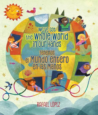 We've Got the Whole World in Our Hands / Tenemos El Mundo Entero En Las Manos (Bilingual) - Lopez, Rafael (Illustrator)