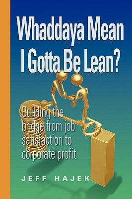 Whaddaya Mean I Gotta Be Lean? Building the Bridge from Job Satisfaction to Corporate Profit - Hajek, Jeff