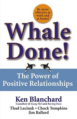 Whale Done!: The Power of Positive Relationships - Blanchard, Kenneth, PH.D., and Thompkins, Chuck, and Ballard, Jim