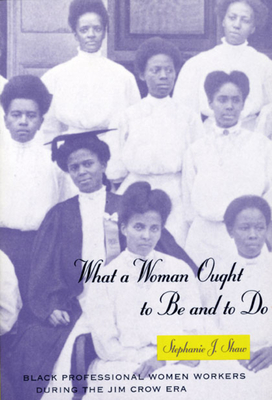 What a Woman Ought to Be and to Do: Black Professional Women Workers During the Jim Crow Era - Shaw, Stephanie J