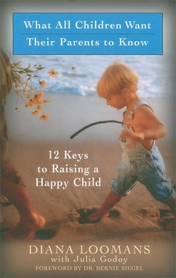 What All Children Want Their Parents to Know: 12 Keys to Raising a Happy Child - Loomans, Diana, and Loomans, Julia, and Siegel, Bernie S, Dr. (Foreword by)