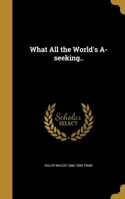 What All the World's A-Seeking.. - Trine, Ralph Waldo 1866-1958