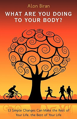 What Are You Doing to Your Body?: 13 Simple Changes Can Make the Rest of Your Life, the Best of Your Life - Alon Biran, Biran