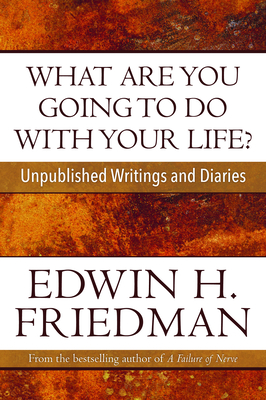 What Are You Going to Do with Your Life?: Unpublished Writings and Diaries - Friedman, Edwin H