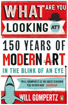 What are You Looking At?: 150 Years of Modern Art in the Blink of an Eye - Gompertz, Will