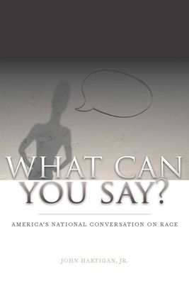 What Can You Say?: America's National Conversation on Race - Hartigan, John, Jr.