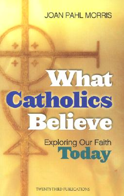 What Catholics Believe: Exploring Our Faith Today - Morris, Joan Pahl
