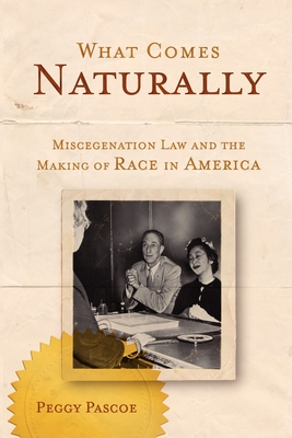 What Comes Naturally: Miscegenation Law and the Making of Race in America - Pascoe, Peggy