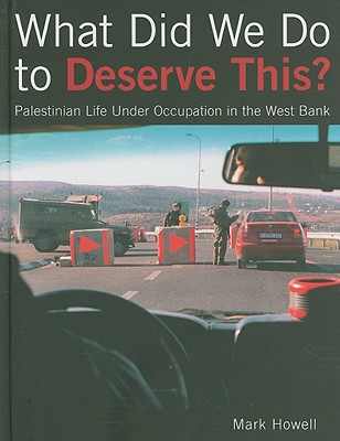 What Did We Do to Deserve This?: Palestinian Life Under Occupation in the West Bank - Howell, Mark, Dr.
