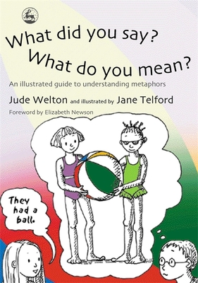 What Did You Say? What Did You Mean?: An Illustrated Guide to Understsnding Metaphors - Welton, June, and Welton, Jude, and Telford, Jane