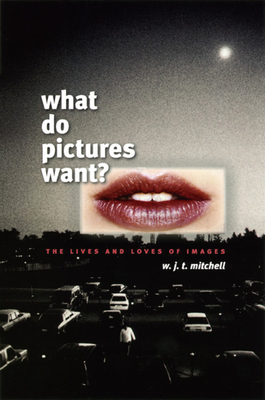 What Do Pictures Want?: The Lives and Loves of Images - Mitchell, W J T