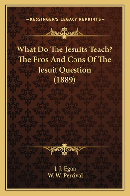 What Do the Jesuits Teach? the Pros and Cons of the Jesuit Question (1889) - Egan, J J, and Percival, W W