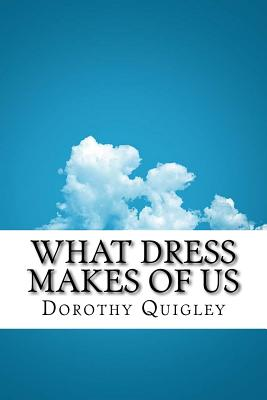 What Dress Makes of Us - Quigley, Dorothy