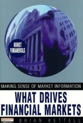 What Drives Financial Markets: Making Sense of Market Information - Kettell, Brian