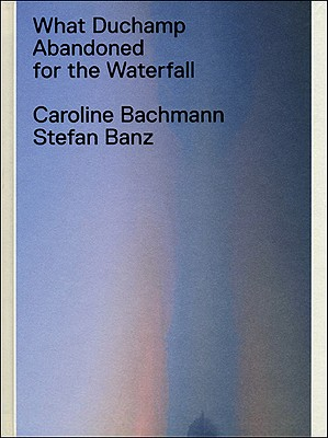 What Duchamp Abandoned for the Waterfall - Bachmann, Caroline, and Banz, Stefan