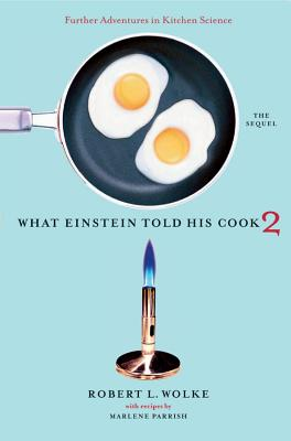 What Einstein Told His Cook 2: The Sequel: Further Adventures in Kitchen Science - Wolke, Robert L, and Parrish, Marlene