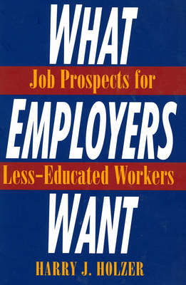What Employers Want: Job Prospects for Less-Educated Workers - Holzer, Harry J