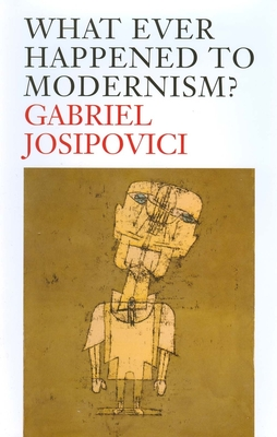 What Ever Happened to Modernism? - Josipovici, Gabriel