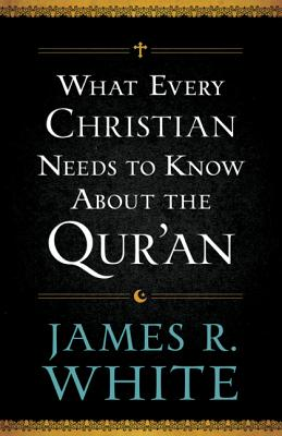 What Every Christian Needs to Know about the Qur'an - White, James R