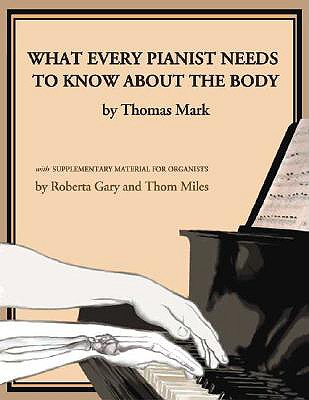 What Every Pianist Needs to Know about the Body - Mark, Thomas, and Gary, Roberta, and Miles, Thom