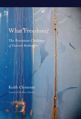 What Freedom?: The Persistent Challenge of Dietrich Bonhoeffer - Clements, Keith