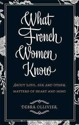 What French Women Know: About Love, Sex and Other Matters of Heart and Mind - Ollivier, Debra