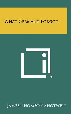 What Germany Forgot - Shotwell, James Thomson
